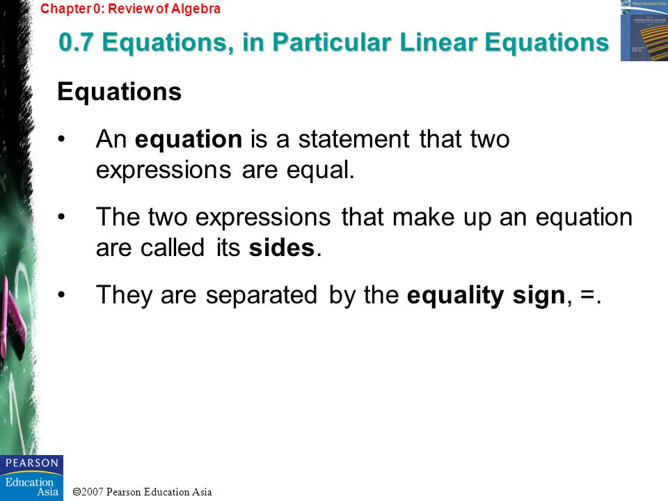 2007 Pearson Education Asia Equations An equation is a statement that two expressions are equal. The two expressions that make up an equation are call