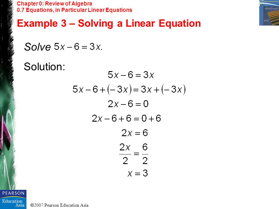2007 Pearson Education Asia Chapter 0: Review of Algebra 0.7 Equations, in Particular Linear Equations Example 3 – Solving a Linear Equation Solve Sol