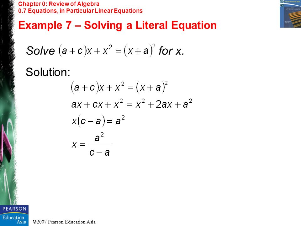 2007 Pearson Education Asia Chapter 0: Review of Algebra 0.7 Equations, in Particular Linear Equations Example 7 – Solving a Literal Equation Solve fo