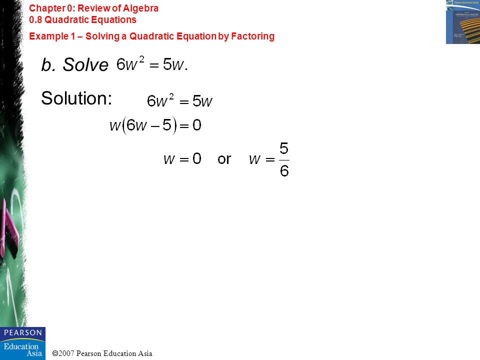 2007 Pearson Education Asia Chapter 0: Review of Algebra 0.8 Quadratic Equations Example 1 – Solving a Quadratic Equation by Factoring b. Solve Soluti