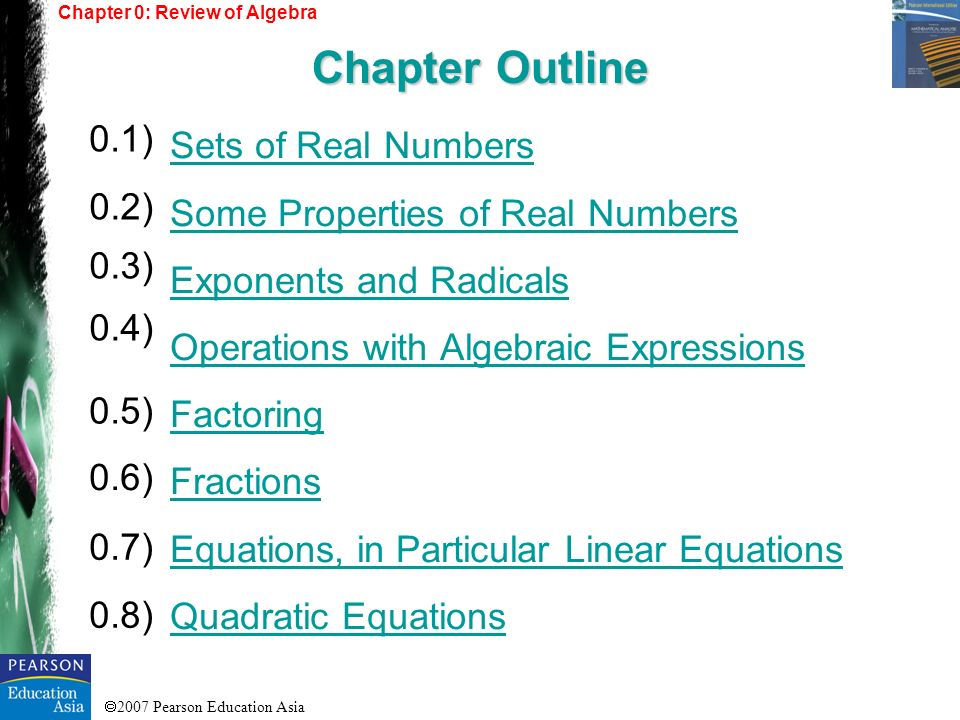 2007 Pearson Education Asia Sets of Real Numbers Some Properties of Real Numbers Exponents and Radicals Operations with Algebraic Expressions Factorin