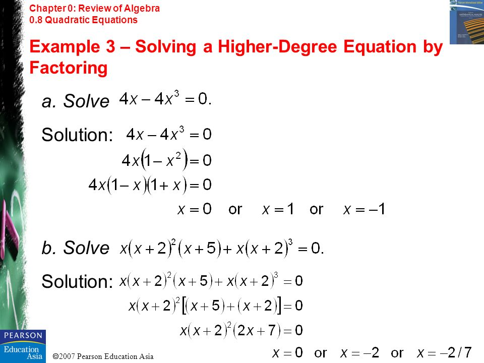 2007 Pearson Education Asia Chapter 0: Review of Algebra 0.8 Quadratic Equations Example 3 – Solving a Higher-Degree Equation by Factoring a. Solve So
