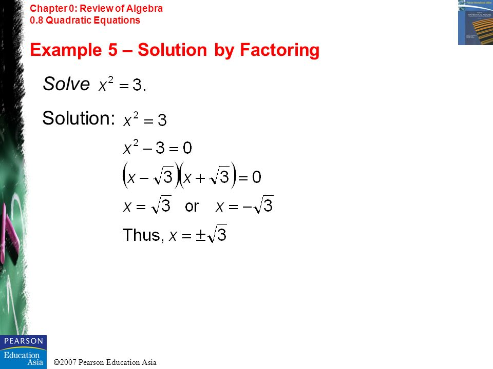 2007 Pearson Education Asia Chapter 0: Review of Algebra 0.8 Quadratic Equations Example 5 – Solution by Factoring Solve Solution: