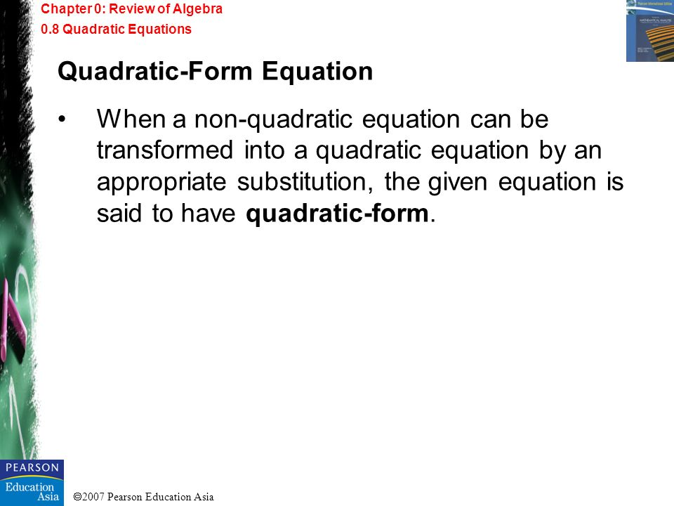 2007 Pearson Education Asia Quadratic-Form Equation When a non-quadratic equation can be transformed into a quadratic equation by an appropriate subst