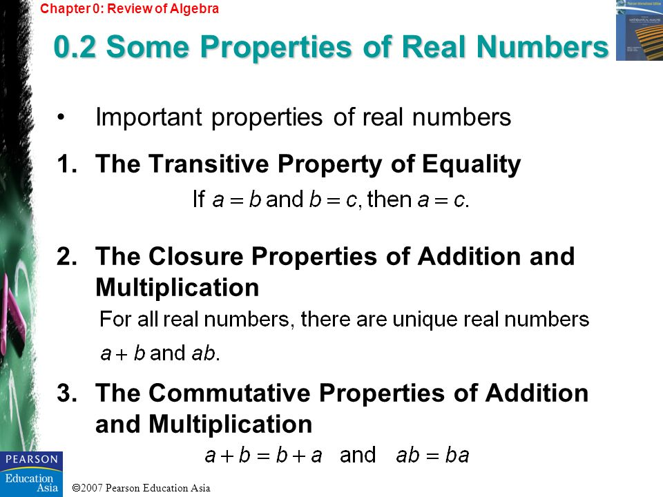 2007 Pearson Education Asia 4.The Commutative Properties of Addition and Multiplication 5.The Identity Properties 6.The Inverse Properties 7.The Distributive Properties Chapter 0: Review of Algebra 0.2 Some Properties of Real Numbers