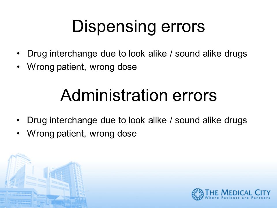 Dispensing errors Drug interchange due to look alike / sound alike drugs Wrong patient, wrong dose Administration errors Drug interchange due to look