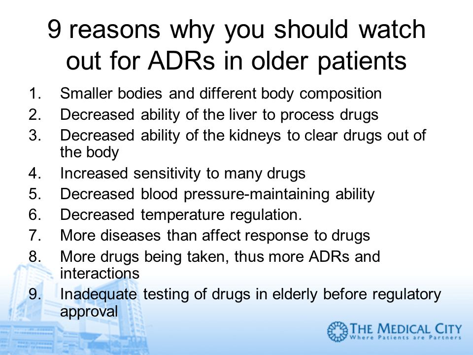 9 reasons why you should watch out for ADRs in older patients 1.Smaller bodies and different body composition 2.Decreased ability of the liver to proc