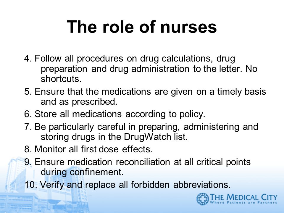 The role of nurses 4. Follow all procedures on drug calculations, drug preparation and drug administration to the letter. No shortcuts. 5. Ensure that
