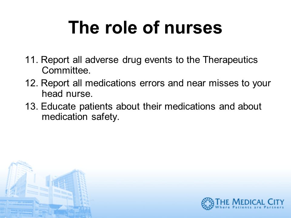 The role of nurses 11. Report all adverse drug events to the Therapeutics Committee. 12. Report all medications errors and near misses to your head nu