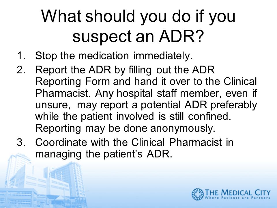 What should you do if you suspect an ADR? 1.Stop the medication immediately. 2.Report the ADR by filling out the ADR Reporting Form and hand it over t
