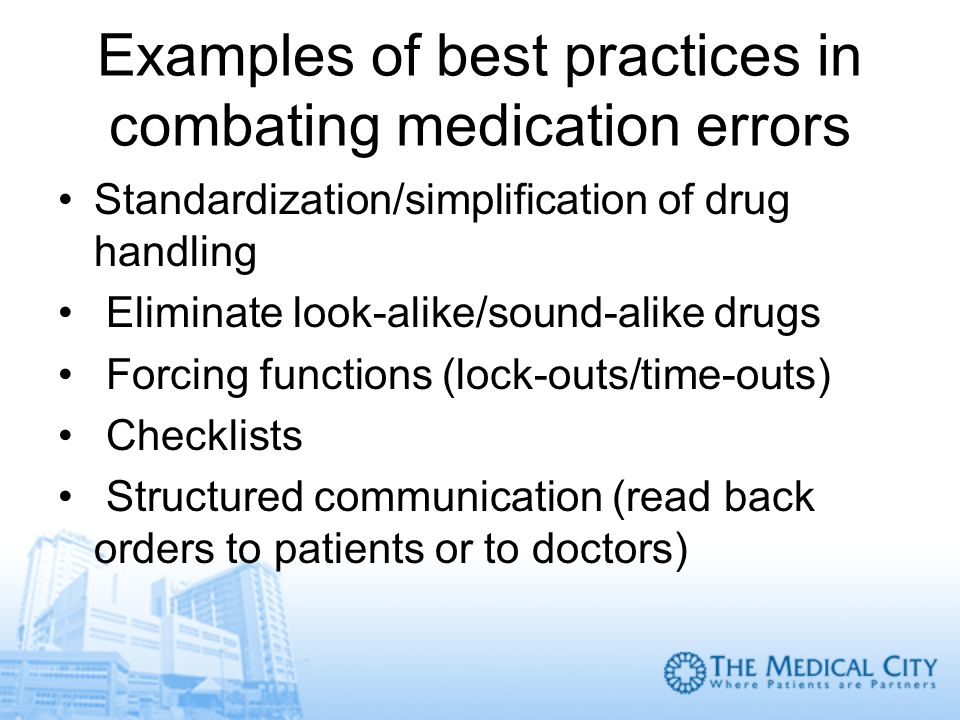 Examples of best practices in combating medication errors Standardization/simplification of drug handling Eliminate look-alike/sound-alike drugs Forci