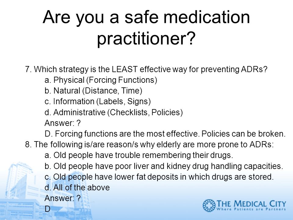 Are you a safe medication practitioner? 7. Which strategy is the LEAST effective way for preventing ADRs? a. Physical (Forcing Functions) b. Natural (