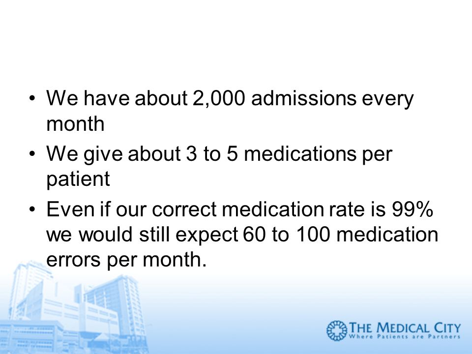 We have about 2,000 admissions every month We give about 3 to 5 medications per patient Even if our correct medication rate is 99% we would still expe