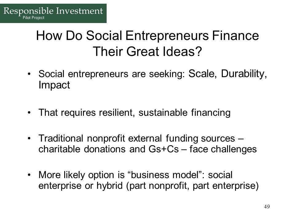49 How Do Social Entrepreneurs Finance Their Great Ideas? Social entrepreneurs are seeking: Scale, Durability, Impact That requires resilient, sustain