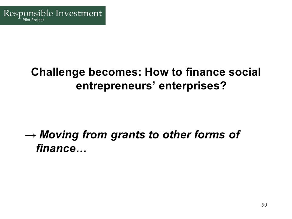 50 Challenge becomes: How to finance social entrepreneurs enterprises? Moving from grants to other forms of finance…