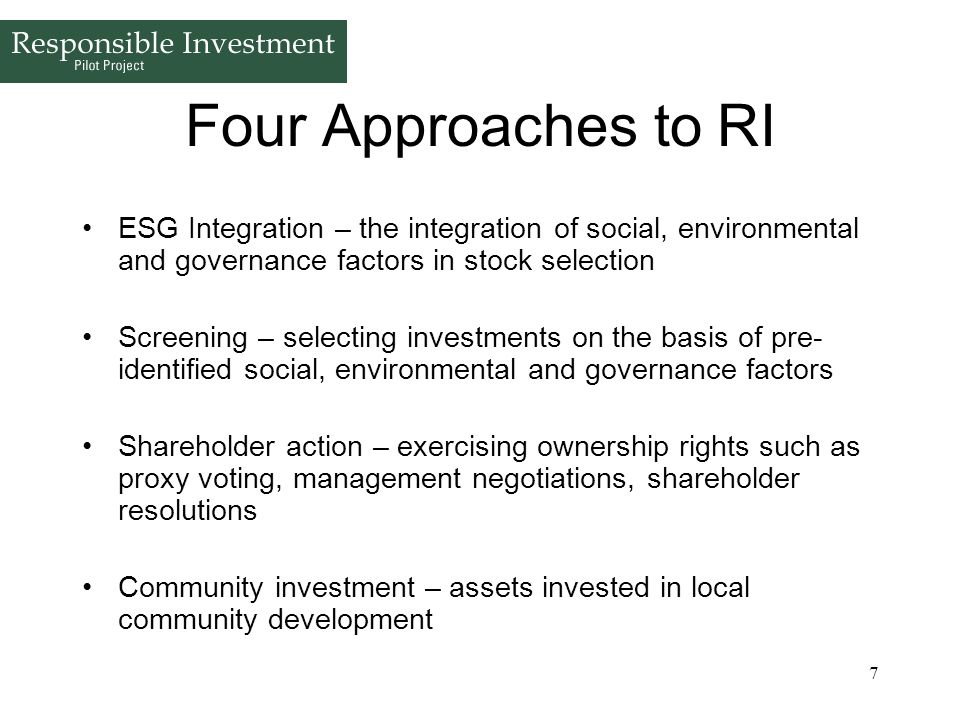 7 Four Approaches to RI ESG Integration – the integration of social, environmental and governance factors in stock selection Screening – selecting inv