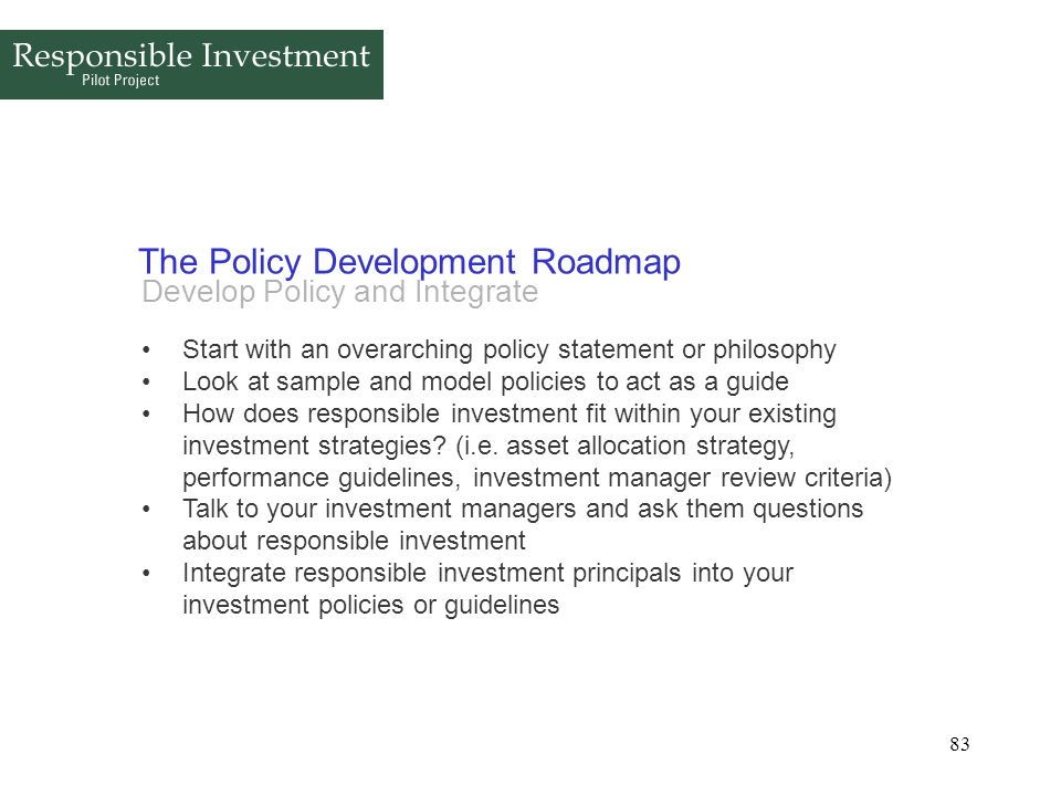 83 The Policy Development Roadmap Develop Policy and Integrate Start with an overarching policy statement or philosophy Look at sample and model polic