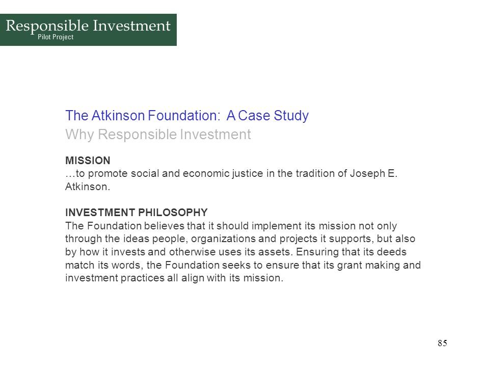 85 The Atkinson Foundation: A Case Study Why Responsible Investment MISSION …to promote social and economic justice in the tradition of Joseph E. Atki
