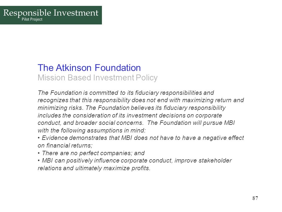 87 The Atkinson Foundation Mission Based Investment Policy The Foundation is committed to its fiduciary responsibilities and recognizes that this resp