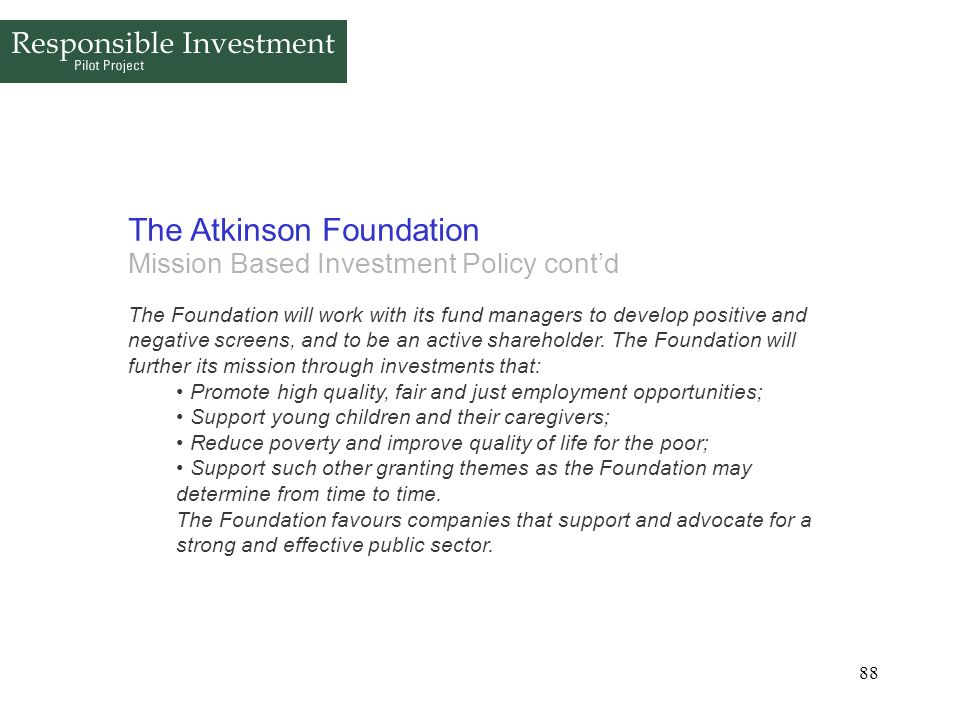 88 The Atkinson Foundation Mission Based Investment Policy contd The Foundation will work with its fund managers to develop positive and negative scre