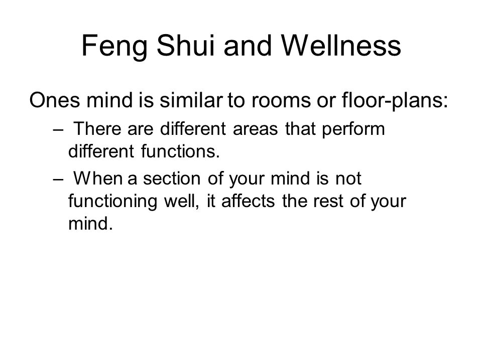 Feng Shui and Wellness Ones mind is similar to rooms or floor-plans: – There are different areas that perform different functions. – When a section of