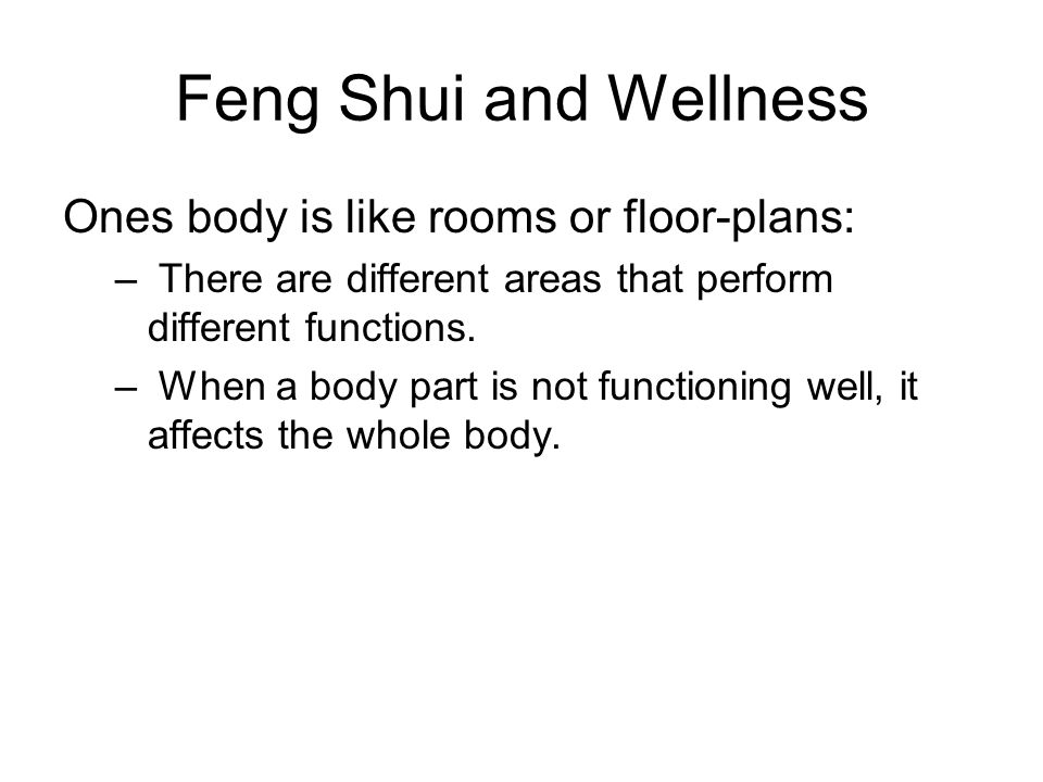 Feng Shui and Wellness Ones body is like rooms or floor-plans: – There are different areas that perform different functions. – When a body part is not
