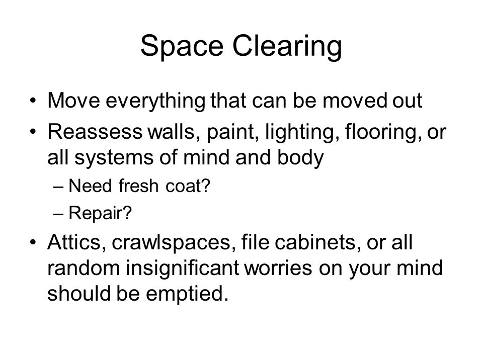 Space Clearing Move everything that can be moved out Reassess walls, paint, lighting, flooring, or all systems of mind and body –Need fresh coat? –Rep