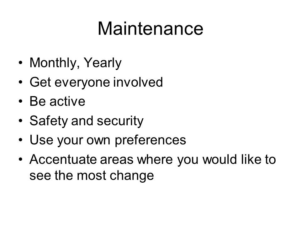 Maintenance Monthly, Yearly Get everyone involved Be active Safety and security Use your own preferences Accentuate areas where you would like to see