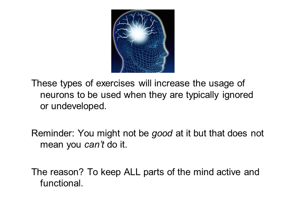These types of exercises will increase the usage of neurons to be used when they are typically ignored or undeveloped. Reminder: You might not be good