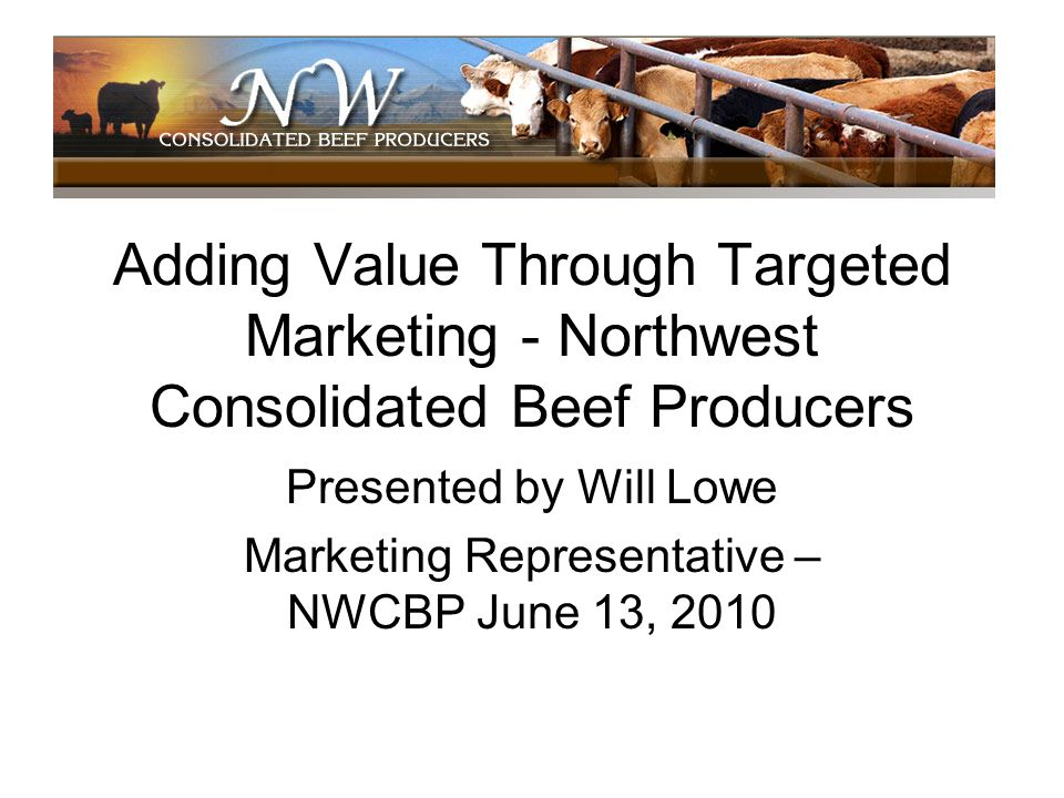Adding Value Through Targeted Marketing - Northwest Consolidated Beef Producers Presented by Will Lowe Marketing Representative – NWCBP June 13, 2010