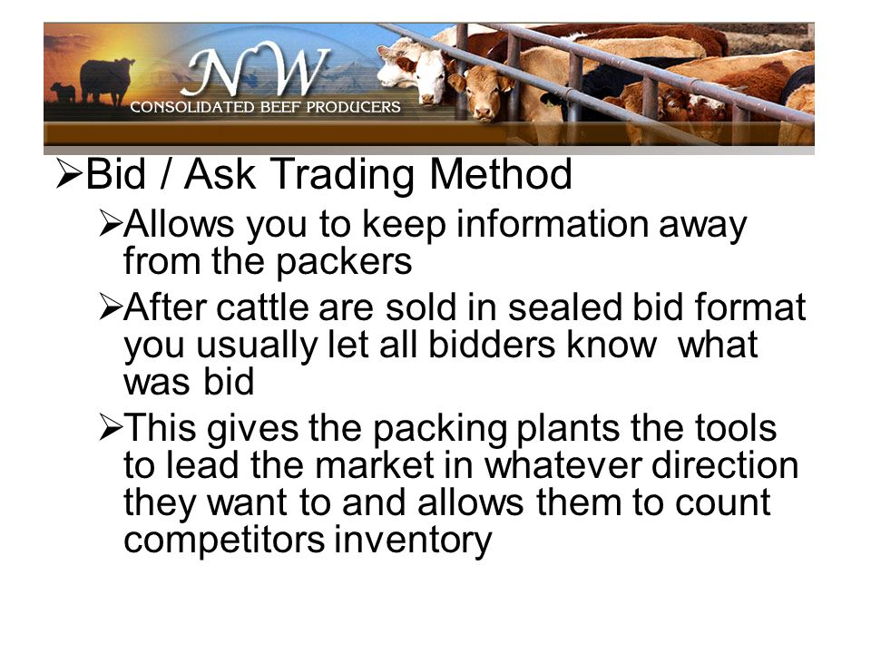 Bid / Ask Trading Method Allows you to keep information away from the packers After cattle are sold in sealed bid format you usually let all bidders k