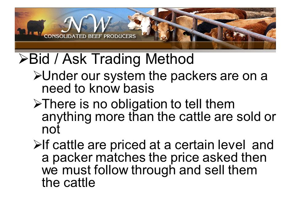 Bid / Ask Trading Method Under our system the packers are on a need to know basis There is no obligation to tell them anything more than the cattle ar