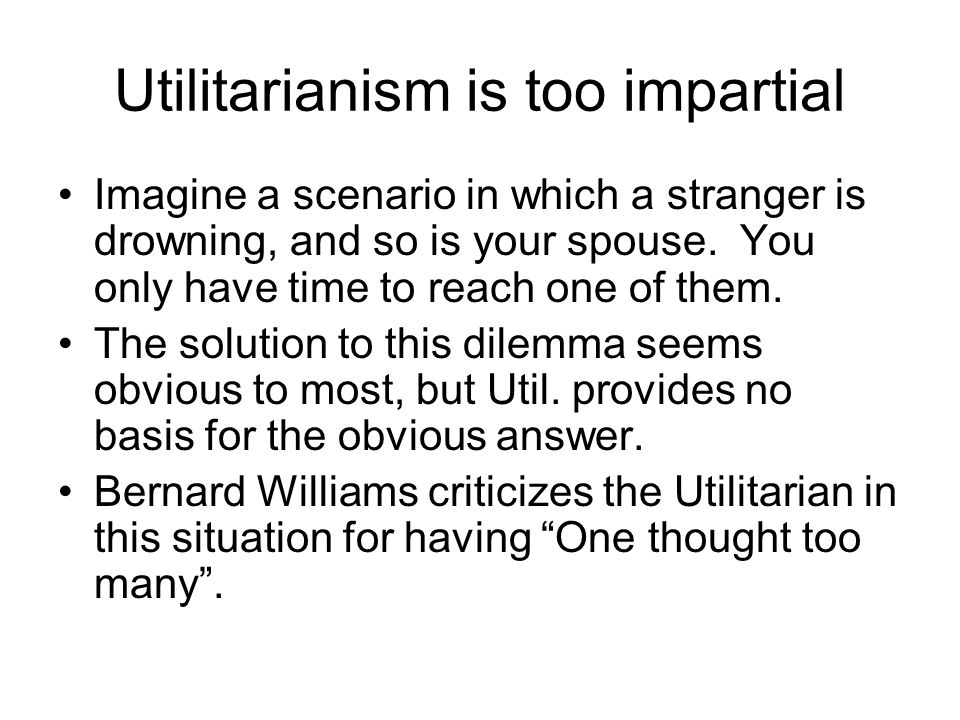 Utilitarianism is too impartial Imagine a scenario in which a stranger is drowning, and so is your spouse. You only have time to reach one of them. Th
