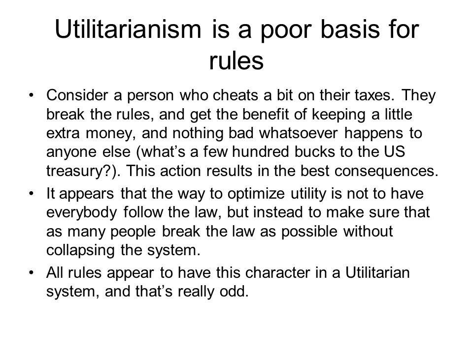 Utilitarianism is a poor basis for rules Consider a person who cheats a bit on their taxes. They break the rules, and get the benefit of keeping a lit