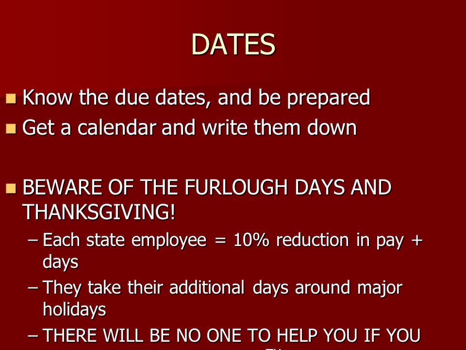 DATES Know the due dates, and be prepared Know the due dates, and be prepared Get a calendar and write them down Get a calendar and write them down BEWARE OF THE FURLOUGH DAYS AND THANKSGIVING.