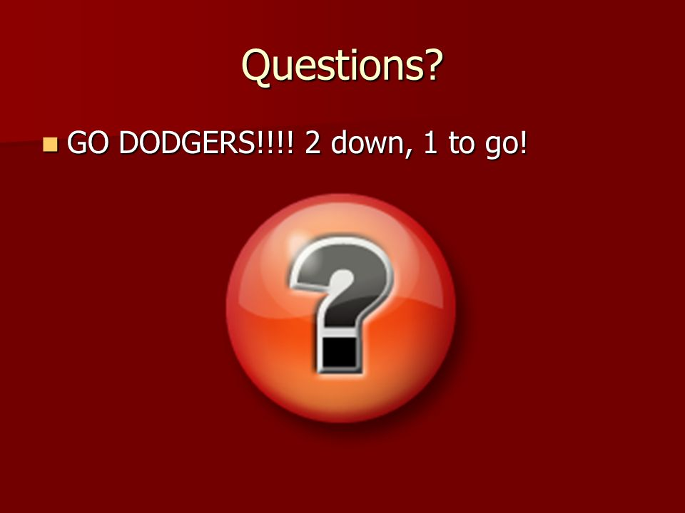Questions GO DODGERS!!!! 2 down, 1 to go! GO DODGERS!!!! 2 down, 1 to go!