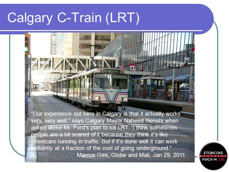 Calgary C-Train (LRT) Our experience out here in Calgary is that it actually works very, very well, says Calgary Mayor Naheed Nenshi when asked about
