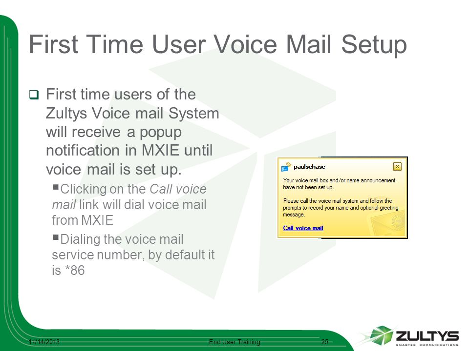 First Time User Voice Mail Setup First time users of the Zultys Voice mail System will receive a popup notification in MXIE until voice mail is set up