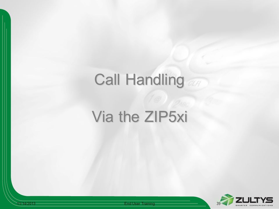 Call Handling Via the ZIP5xi 11/14/2013End User Training39