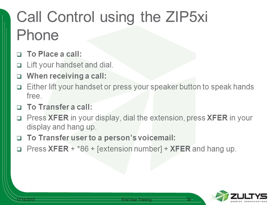 Call Control using the ZIP5xi Phone To Place a call: Lift your handset and dial. When receiving a call: Either lift your handset or press your speaker