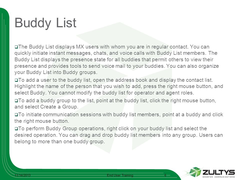 Buddy List The Buddy List displays MX users with whom you are in regular contact. You can quickly initiate instant messages, chats, and voice calls wi