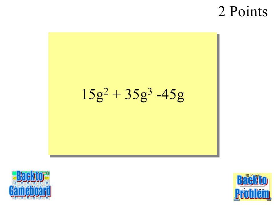 5g(3g + 7g 2 – 9) 2 Points 2-2Q