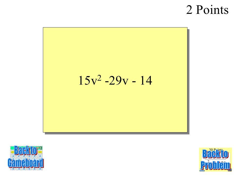 (5v + 2)(3v – 7) 2 Points 3-2Q