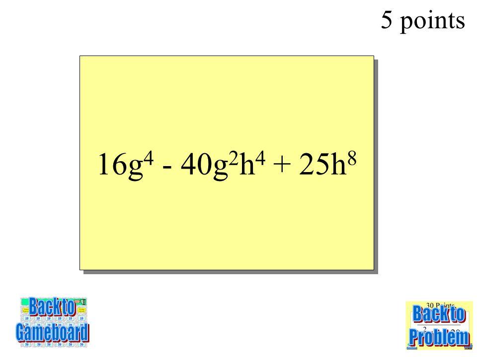 (4g 2 – 5h 4 )(4g 2 – 5h 4 ) 5 points 3-5Q