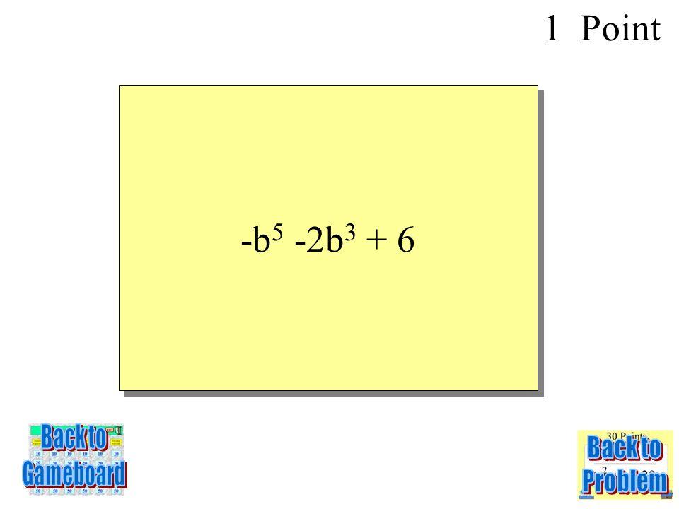 SIMPLIFY: (-4b 5 + 3b 3 – b + 10) + (3b 5 –b 3 + b - 4) 1 Point 1-1Q