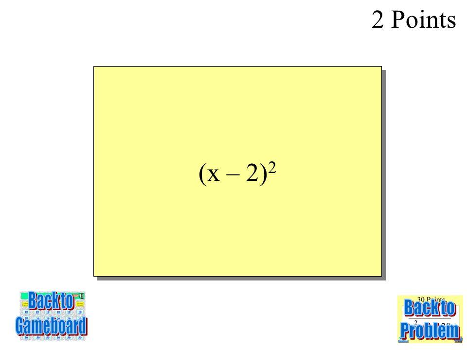 x 2 – 4x + 4 2 Points 5-2Q