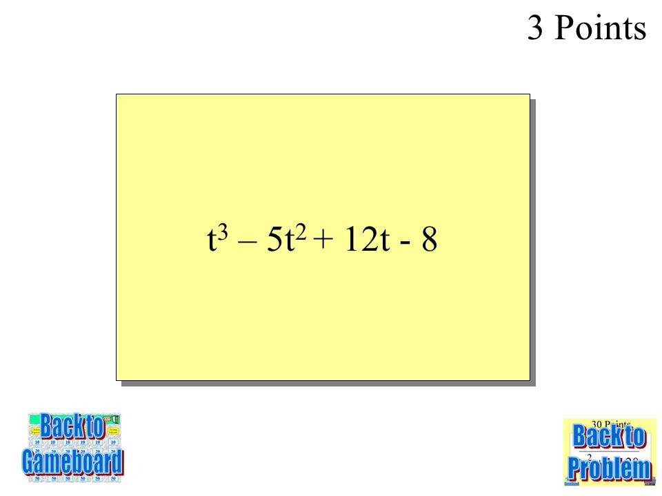 SIMPLIFY (2t 3 – 4t 2 + 9t -7) – (t 3 + t 2 – 3t + 1) 3 Points 1-3Q