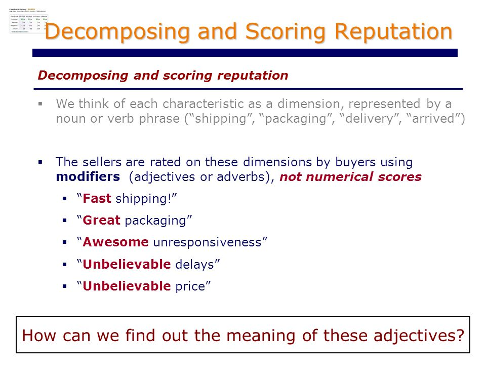 Decomposing and Scoring Reputation Decomposing and scoring reputation We think of each characteristic as a dimension, represented by a noun or verb phrase (shipping, packaging, delivery, arrived) The sellers are rated on these dimensions by buyers using modifiers (adjectives or adverbs), not numerical scores Fast shipping.