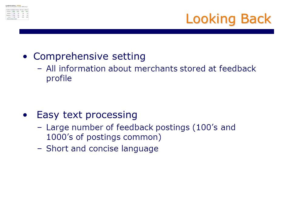Looking Back Comprehensive setting –All information about merchants stored at feedback profile Easy text processing –Large number of feedback postings (100s and 1000s of postings common) –Short and concise language