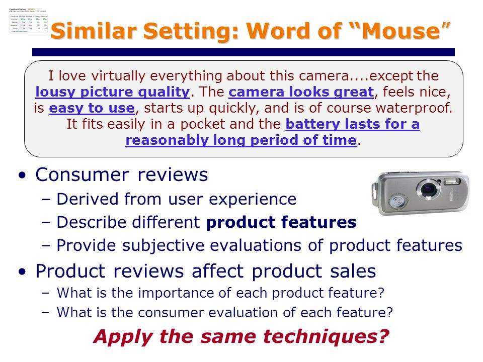 Similar Setting: Word of Mouse Consumer reviews –Derived from user experience –Describe different product features –Provide subjective evaluations of product features Product reviews affect product sales –What is the importance of each product feature.